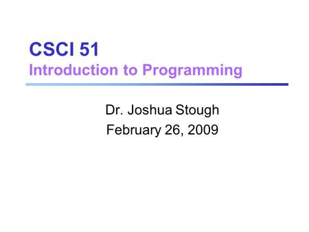 CSCI 51 Introduction to Programming Dr. Joshua Stough February 26, 2009.