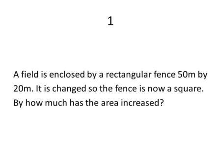 1 A field is enclosed by a rectangular fence 50m by 20m. It is changed so the fence is now a square. By how much has the area increased?