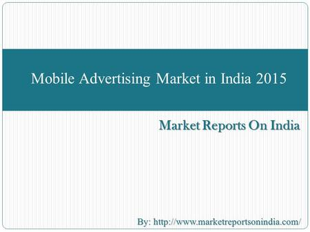 Market Reports On India Mobile Advertising Market in India 2015 By:  By:
