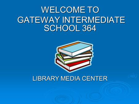 WELCOME TO GATEWAY INTERMEDIATE SCHOOL 364 GATEWAY INTERMEDIATE SCHOOL 364 LIBRARY MEDIA CENTER.