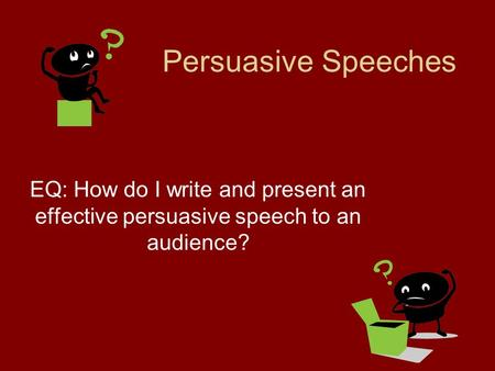 Persuasive Speeches EQ: How do I write and present an effective persuasive speech to an audience?