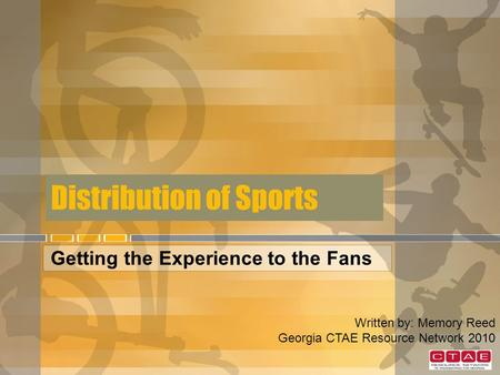 Distribution of Sports Getting the Experience to the Fans Written by: Memory Reed Georgia CTAE Resource Network 2010.