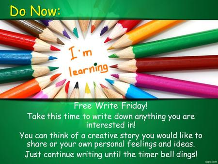Do Now: Free Write Friday! Take this time to write down anything you are interested in! You can think of a creative story you would like to share or your.