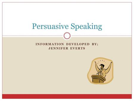 INFORMATION DEVELOPED BY; JENNIFER EVERTS Persuasive Speaking.