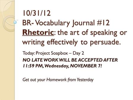 10/31/12 BR- Vocabulary Journal #12 Rhetoric: the art of speaking or writing effectively to persuade. Today: Project Soapbox – Day 2 NO LATE WORK WILL.