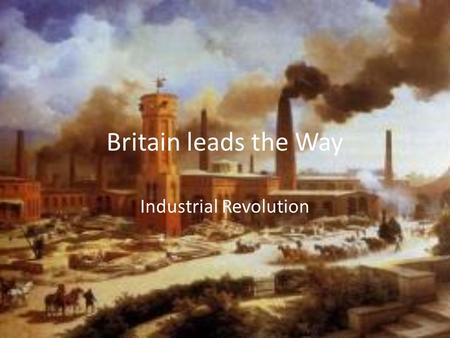 Britain leads the Way Industrial Revolution. Why Britain? Resources New Technology Economic Conditions Political and Social Conditions.