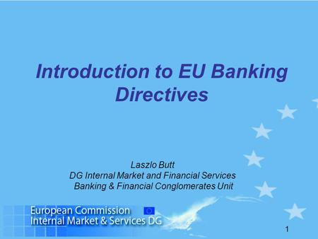 1 Introduction to EU Banking Directives Laszlo Butt DG Internal Market and Financial Services Banking & Financial Conglomerates Unit.