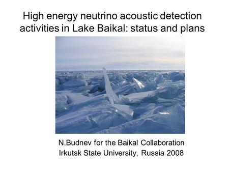 High energy neutrino acoustic detection activities in Lake Baikal: status and plans N.Budnev for the Baikal Collaboration Irkutsk State University, Russia.
