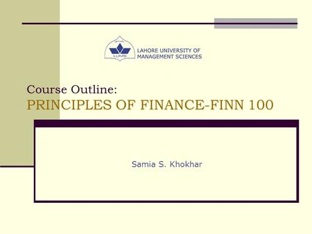 Course Outline: PRINCIPLES OF FINANCE-FINN 100 Samia S. Khokhar.