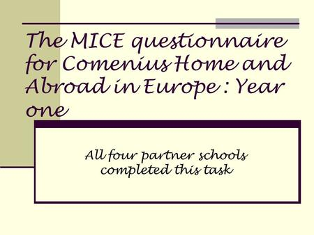 The MICE questionnaire for Comenius Home and Abroad in Europe : Year one All four partner schools completed this task.