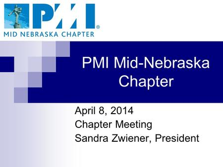 PMI Mid-Nebraska Chapter April 8, 2014 Chapter Meeting Sandra Zwiener, President.