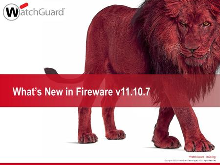 Copyright ©2016 WatchGuard Technologies, Inc. All Rights Reserved WatchGuard Training What's New in Fireware v11.10.7.