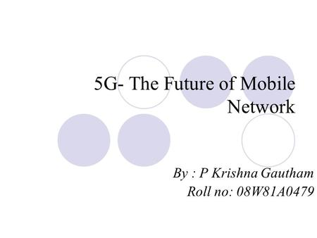 5G- The Future of Mobile Network By : P Krishna Gautham Roll no: 08W81A0479.