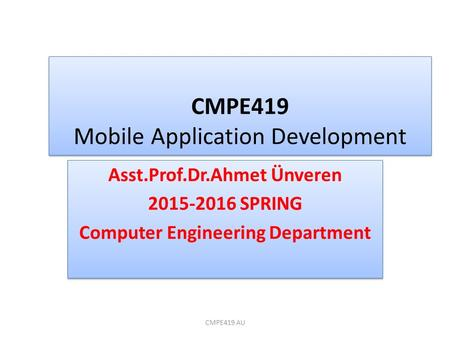 CMPE419 Mobile Application Development Asst.Prof.Dr.Ahmet Ünveren 2015-2016 SPRING Computer Engineering Department Asst.Prof.Dr.Ahmet Ünveren 2015-2016.
