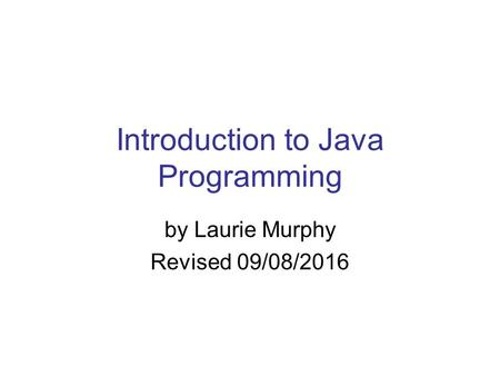 Introduction to Java Programming by Laurie Murphy Revised 09/08/2016.