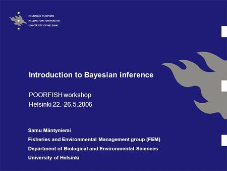 Introduction to Bayesian inference POORFISH workshop Helsinki 22.-26.5.2006 Samu Mäntyniemi Fisheries and Environmental Management group (FEM) Department.