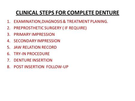 CLINICAL STEPS FOR COMPLETE DENTURE 1.EXAMINATION,DIAGNOSIS & TREATMENT PLANING. 2.PREPROSTHETIC SURGERY ( IF REQUIRE) 3.PRIMARY IMPRESSION 4.SECONDARY.