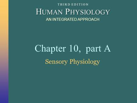 H UMAN P HYSIOLOGY AN INTEGRATED APPROACH T H I R D E D I T I O N Chapter 10, part A Sensory Physiology.
