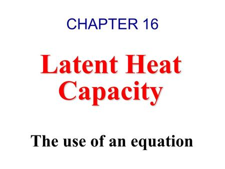 Latent Heat Capacity The use of an equation CHAPTER 16.