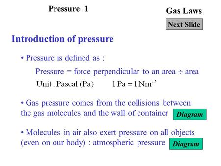 Gas Laws Introduction of pressure Pressure is defined as : Next Slide Pressure = force perpendicular to an area  area Gas pressure comes from the collisions.