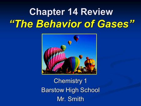 "Chapter 14 Review ""The Behavior of Gases"" Chemistry 1 Barstow High School Mr. Smith."