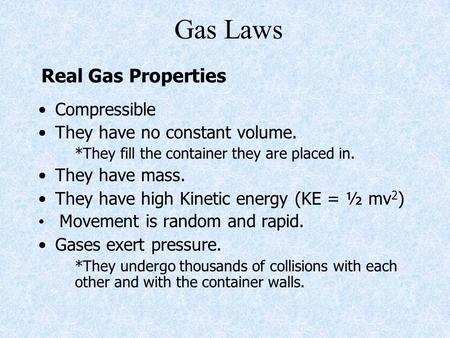 Gas Laws Compressible They have no constant volume. *They fill the container they are placed in. They have mass. They have high Kinetic energy (KE = ½.