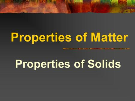 Properties of Matter Properties of Solids Properties of Solids include: Hardness Elasticity Brittleness Malleability Tensile strength Density.
