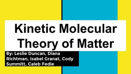 Kinetic Molecular Theory of Matter By: Leslie Duncan, Diana Richtman, Isabel Granat, Cody Summitt, Caleb Fedie.