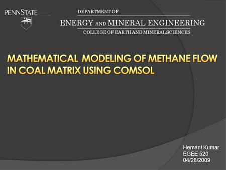 Hemant Kumar EGEE 520 04/28/2009 DEPARTMENT OF ENERGY AND MINERAL ENGINEERING COLLEGE OF EARTH AND MINERAL SCIENCES.