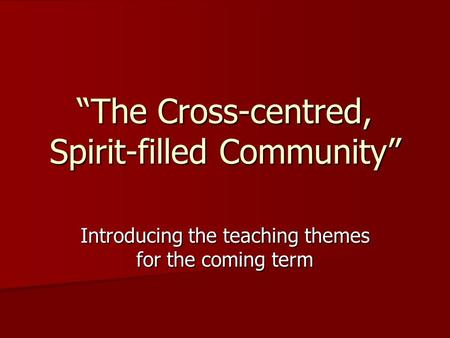 """The Cross-centred, Spirit-filled Community"" Introducing the teaching themes for the coming term."