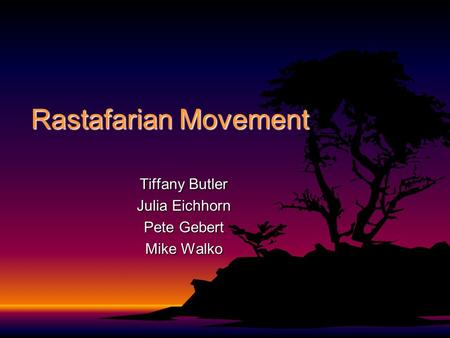 Rastafarian Movement Tiffany Butler Julia Eichhorn Pete Gebert Mike Walko.