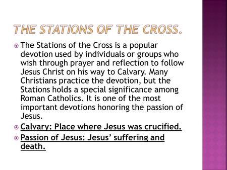  The Stations of the Cross is a popular devotion used by individuals or groups who wish through prayer and reflection to follow Jesus Christ on his way.