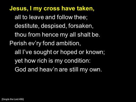 Jesus, I my cross have taken, all to leave and follow thee; destitute, despised, forsaken, thou from hence my all shalt be. Perish ev'ry fond ambition,