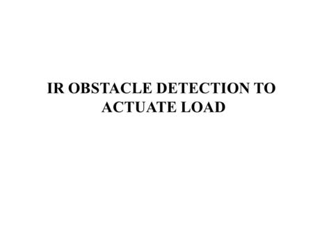 IR OBSTACLE DETECTION TO ACTUATE LOAD. Introduction This system is used to turn on a load whenever the IR ray is blocked by an object, person. A 38 KHz.
