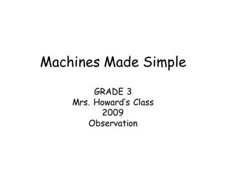 Machines Made Simple GRADE 3 Mrs. Howard's Class 2009 Observation.