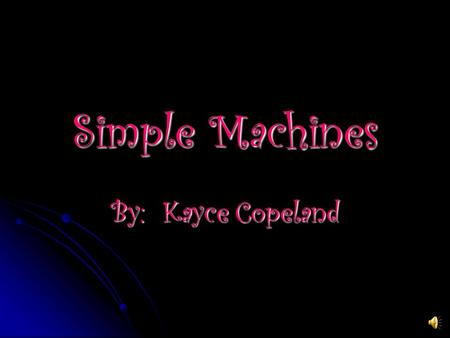 Simple Machines By: Kayce Copeland SIMPLE MACHINES A simple machine is a single device that requires a single force to work. They do not contain a source.