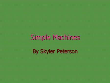 Simple Machines By Skyler Peterson Wheel or Axle A wheel with a rod called an axle, through it's center lifts or moves loads. A wheel with a rod called.