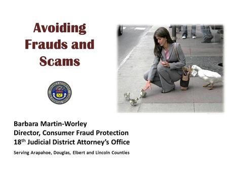 Avoiding Frauds and Scams Barbara Martin-Worley Director, Consumer Fraud Protection 18 th Judicial District Attorney's Office Serving Arapahoe, Douglas,