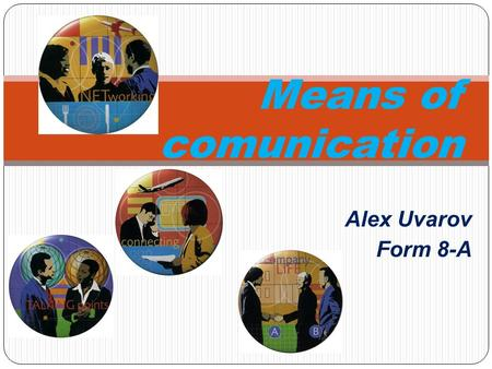 Alex Uvarov Form 8-A Means of comunication. The means of communication help us to send our messages and ideas from one place to another. Our world is.