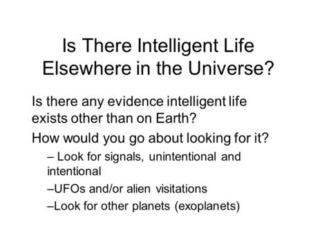 Is There Intelligent Life Elsewhere in the Universe? Is there any evidence intelligent life exists other than on Earth? How would you go about looking.
