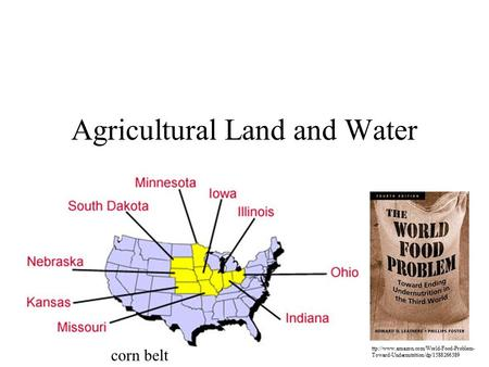 Agricultural Land and Water ttp://www.amazon.com/World-Food-Problem- Toward-Undernutrition/dp/1588266389 corn belt.