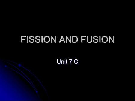 FISSION AND FUSION Unit 7 C. FISSION The process where a nucleus splits into two or more smaller fragments, releasing neutrons and energy The process.