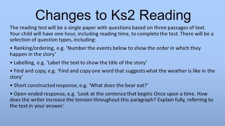 Changes to Ks2 Reading The reading test will be a single paper with questions based on three passages of text. Your child will have one hour, including.