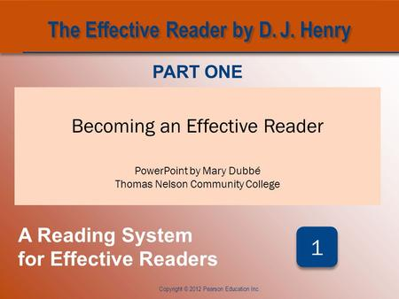 CHAPTER ONE Becoming an Effective Reader PowerPoint by Mary Dubbé Thomas Nelson Community College Copyright © 2012 Pearson Education Inc. PART ONE A Reading.