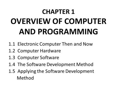 CHAPTER 1 OVERVIEW OF COMPUTER AND PROGRAMMING 1.1 Electronic Computer Then and Now 1.2 Computer Hardware 1.3 Computer Software 1.4 The Software Development.