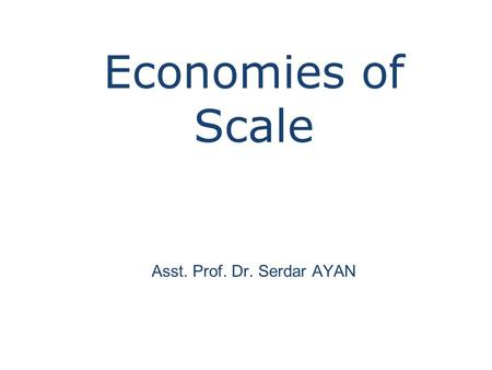 Economies of Scale Asst. Prof. Dr. Serdar AYAN. Economies of Scale The advantages of large scale production that result in lower unit (average) costs.