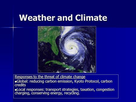 Weather and Climate Responses to the threat of climate change Global: reducing carbon emission, Kyoto Protocol, carbon credits Global: reducing carbon.