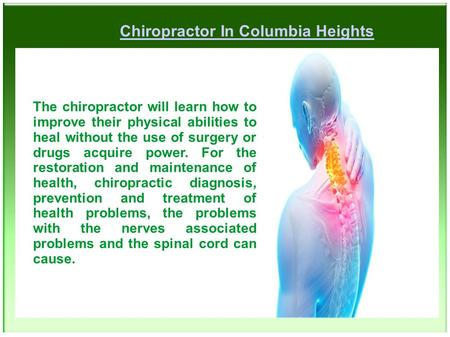 Chiropractor In Columbia Heights The chiropractor will learn how to improve their physical abilities to heal without the use of surgery or drugs acquire.