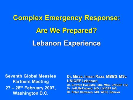 Complex Emergency Response: Are We Prepared? Lebanon Experience Seventh Global Measles Partners Meeting 27 – 28 th February 2007, Washington D.C. Dr. Mirza,