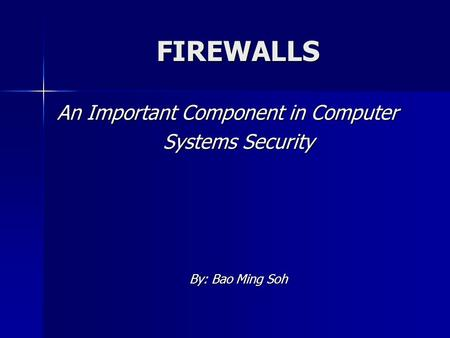 FIREWALLS An Important Component in Computer Systems Security By: Bao Ming Soh.